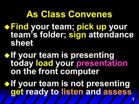 1 As Class Convenes u Find your team; pick up your team's folder; sign attendance sheet is presenting u If your team is presenting today load your presentation.