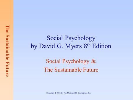The Sustainable Future Copyright © 2005 by The McGraw-Hill Companies, Inc. Social Psychology by David G. Myers 8 th Edition Social Psychology & The Sustainable.