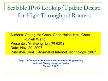 Scalable IPv6 Lookup/Update Design for High-Throughput Routers Authors: Chung-Ho Chen, Chao-Hsien Hsu, Chen -Chieh Wang Presenter: Yi-Sheng, Lin ( 林意勝.