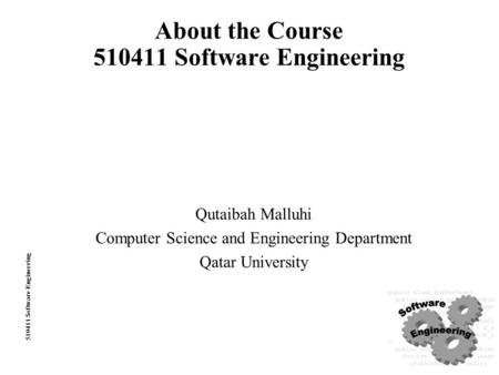 510411 Software Engineering About the Course 510411 Software Engineering Qutaibah Malluhi Computer Science and Engineering Department Qatar University.