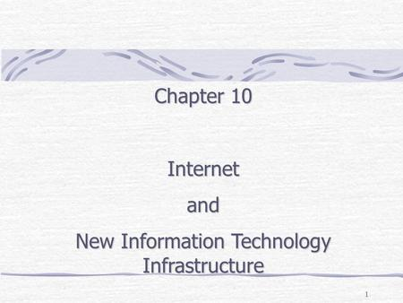 1 Chapter 10 Internetand New Information Technology Infrastructure.