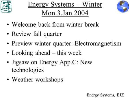 Energy Systems – Winter Mon.3.Jan.2004 Welcome back from winter break Review fall quarter Preview winter quarter: Electromagnetism Looking ahead – this.