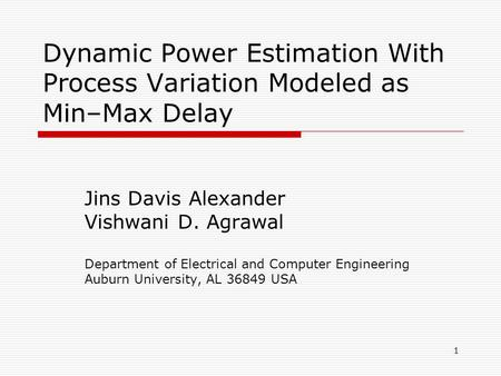 1 Dynamic Power Estimation With Process Variation Modeled as Min–Max Delay Jins Davis Alexander Vishwani D. Agrawal Department of Electrical and Computer.