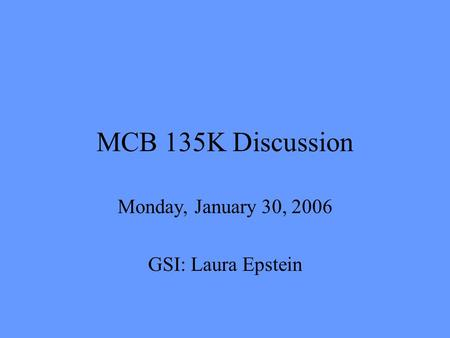 MCB 135K Discussion Monday, January 30, 2006 GSI: Laura Epstein.