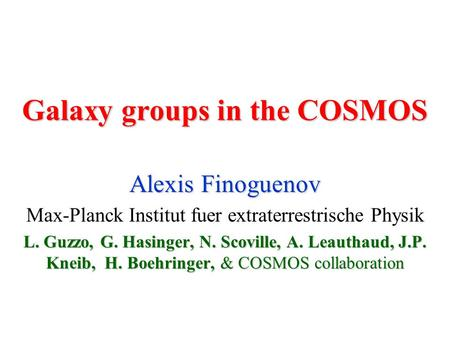 Galaxy groups in the COSMOS Alexis Finoguenov Max-Planck Institut fuer extraterrestrische Physik L. Guzzo, G. Hasinger, N. Scoville, A. Leauthaud, J.P.