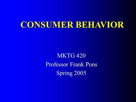 MKTG 420 Professor Frank Pons Spring 2005 CONSUMER BEHAVIOR.