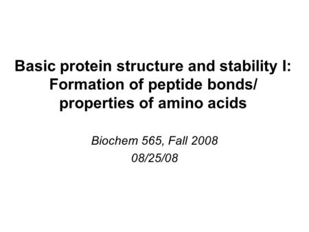 Basic protein structure and stability I: Formation of peptide bonds/ properties of amino acids Biochem 565, Fall 2008 08/25/08.