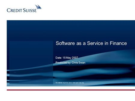 0 Software as a Service in Finance Date: 15 May 2007 Produced by: Chris Swan The materials may not be used or relied upon in any way.