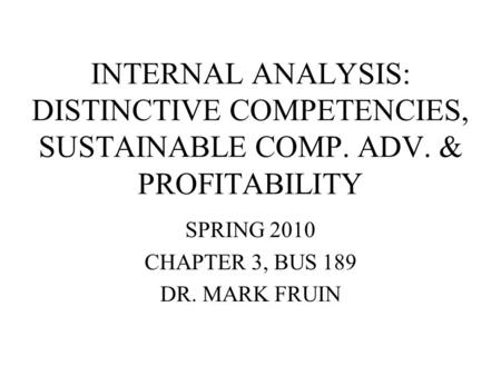 INTERNAL ANALYSIS: DISTINCTIVE COMPETENCIES, SUSTAINABLE COMP. ADV. & PROFITABILITY SPRING 2010 CHAPTER 3, BUS 189 DR. MARK FRUIN.