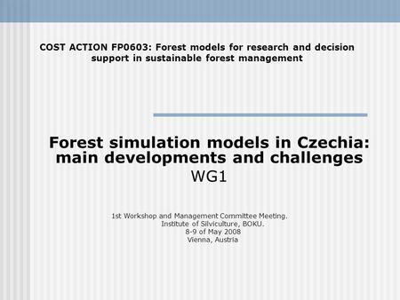 Forest simulation models in Czechia: main developments and challenges WG1 COST ACTION FP0603: Forest models for research and decision support in sustainable.