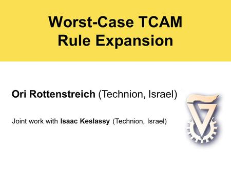 Worst-Case TCAM Rule Expansion Ori Rottenstreich (Technion, Israel) Joint work with Isaac Keslassy (Technion, Israel)