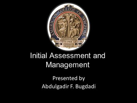 Initial Assessment and Management Presented by Abdulgadir F. Bugdadi.