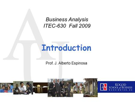 A U Introduction Prof. J. Alberto Espinosa Business Analysis ITEC-630 Fall 2009.