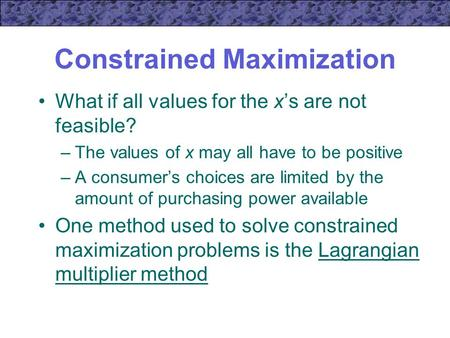 Constrained Maximization What if all values for the x's are not feasible? –The values of x may all have to be positive –A consumer's choices are limited.
