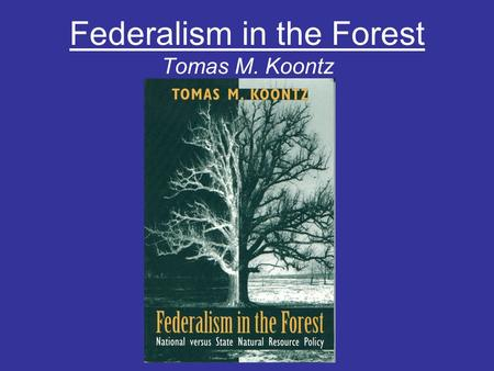 Federalism in the Forest Tomas M. Koontz. Federalism: A system of government in which power is divided between a central authority and constituent political.