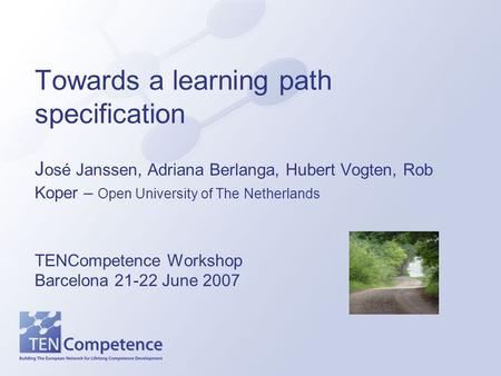 Towards a learning path specification J osé Janssen, Adriana Berlanga, Hubert Vogten, Rob Koper – Open University of The Netherlands TENCompetence Workshop.