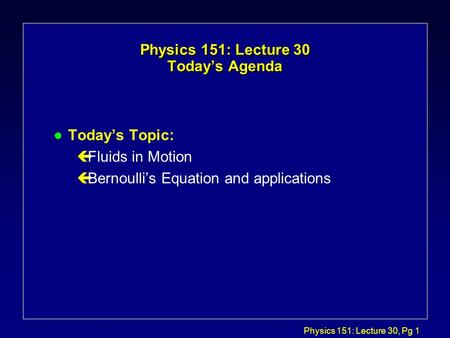Physics 151: Lecture 30, Pg 1 Physics 151: Lecture 30 Today's Agenda l Today's Topic: çFluids in Motion çBernoulli's Equation and applications.