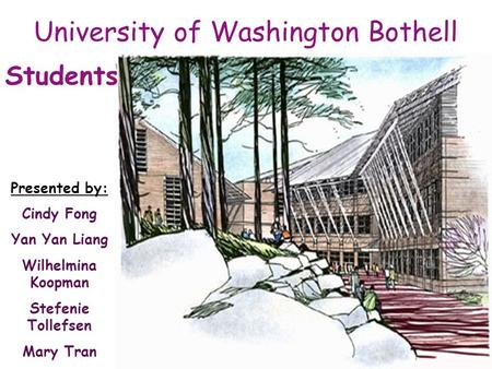 University of Washington Bothell Presented by: Cindy Fong Yan Yan Liang Wilhelmina Koopman Stefenie Tollefsen Mary Tran Students.