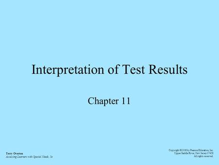 Interpretation of Test Results Chapter 11 Terry Overton Assessing Learners with Special Needs, 5e Copyright ©2006 by Pearson Education, Inc. Upper Saddle.
