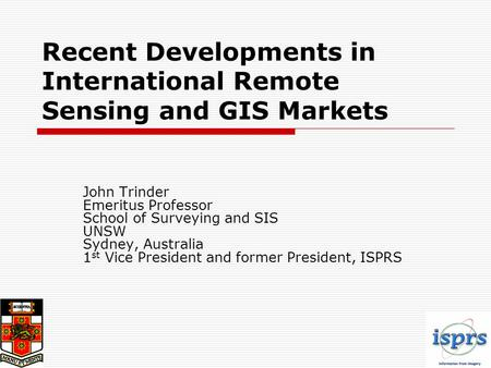 Recent Developments in International Remote Sensing and GIS Markets John Trinder Emeritus Professor School of Surveying and SIS UNSW Sydney, Australia.