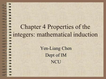 Chapter 4 Properties of the integers: mathematical induction Yen-Liang Chen Dept of IM NCU.