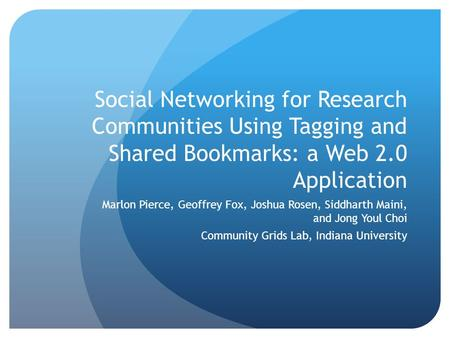 Social Networking for Research Communities Using Tagging and Shared Bookmarks: a Web 2.0 Application Marlon Pierce, Geoffrey Fox, Joshua Rosen, Siddharth.