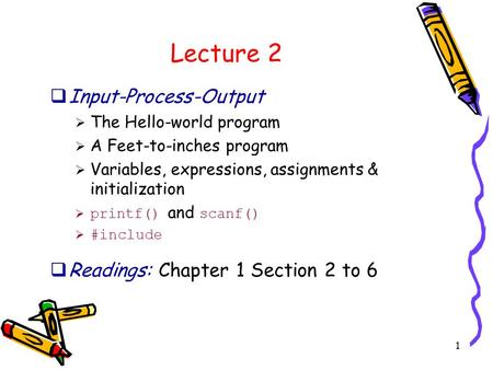 1 Lecture 2  Input-Process-Output  The Hello-world program  A Feet-to-inches program  Variables, expressions, assignments & initialization  printf()