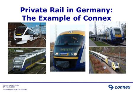 Connex Verkehr GmbH 27. Agustu 2005 1 Connex passenger rail activities Private Rail in Germany: The Example of Connex.
