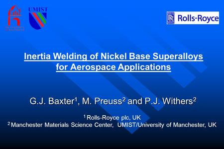 Inertia Welding of Nickel Base Superalloys for Aerospace Applications G.J. Baxter 1, M. Preuss 2 and P.J. Withers 2 1 Rolls-Royce plc, UK 2 Manchester.