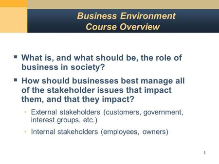 1 Business Environment Course Overview  What is, and what should be, the role of business in society?  How should businesses best manage all of the stakeholder.