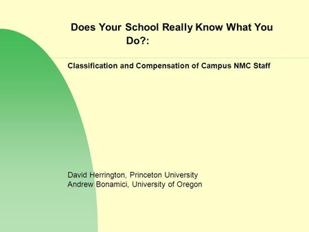 Does Your School Really Know What You Do?: Classification and Compensation of Campus NMC Staff David Herrington, Princeton University Andrew Bonamici,