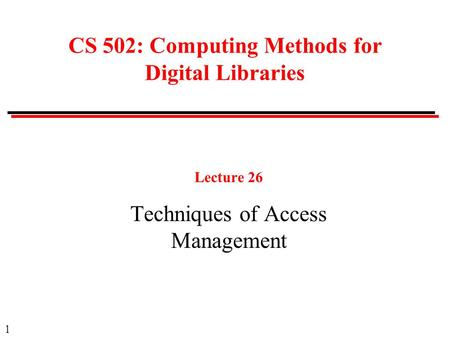 1 CS 502: Computing Methods for Digital Libraries Lecture 26 Techniques of Access Management.