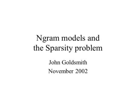 Ngram models and the Sparsity problem John Goldsmith November 2002.