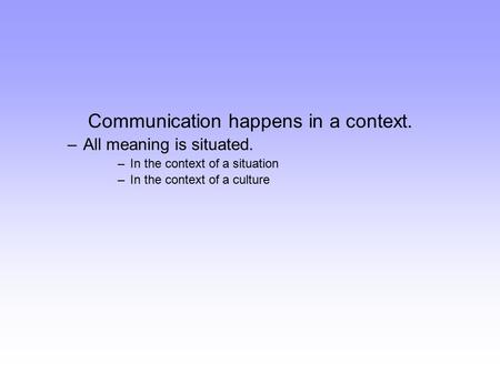 Communication happens in a context. –All meaning is situated. –In the context of a situation –In the context of a culture.