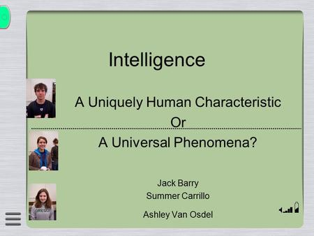 Intelligence A Uniquely Human Characteristic Or A Universal Phenomena? Jack Barry Summer Carrillo Ashley Van Osdel.