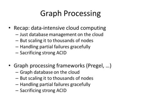 Graph Processing Recap: data-intensive cloud computing – Just database management on the cloud – But scaling it to thousands of nodes – Handling partial.