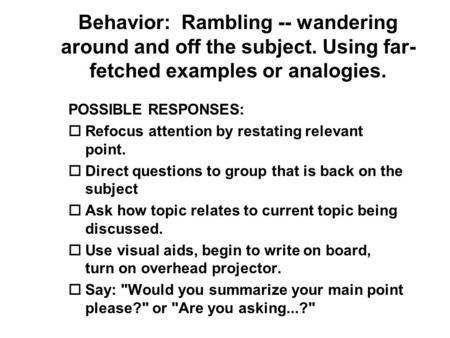 Behavior: Rambling -- wandering around and off the subject. Using far- fetched examples or analogies. POSSIBLE RESPONSES: o Refocus attention by restating.