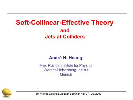 Max-Planck-Institute for Physics Werner-Heisenberg-Institut Munich André H. Hoang 6th Vienna Central European Seminar, Nov 27 - 29, 2009 Soft-Collinear-Effective.