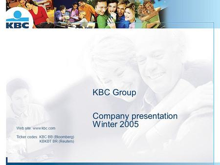 KBC Group Company presentation Winter 2005 Web site: www.kbc.com Ticker codes: KBC BB (Bloomberg) KBKBT BR (Reuters)