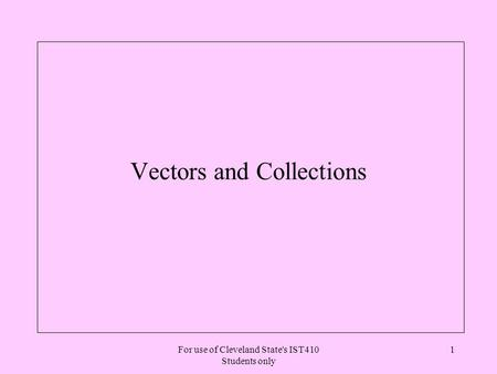 For use of Cleveland State's IST410 Students only 1 Vectors and Collections.