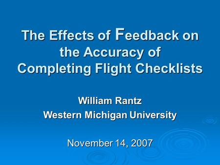 The Effects of F eedback on the Accuracy of Completing Flight Checklists William Rantz Western Michigan University November 14, 2007.