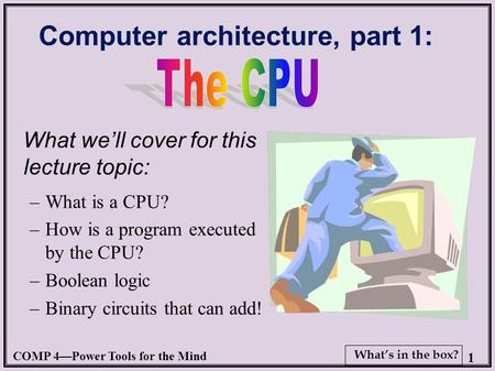 COMP 4—Power Tools for the <strong>Mind</strong> 1 What's in the box? Computer architecture, part 1: What we'll cover for this lecture topic: –What is a CPU? –How is a.