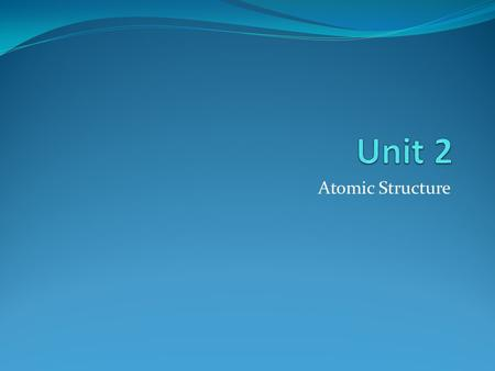 Unit 2 Atomic Structure.
