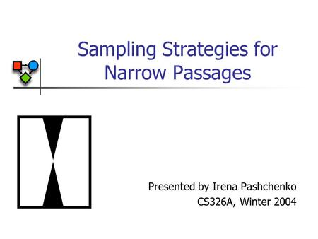 Sampling Strategies for Narrow Passages Presented by Irena Pashchenko CS326A, Winter 2004.