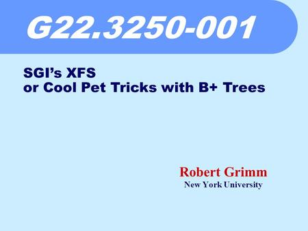 G22.3250-001 Robert Grimm New York University SGI's XFS or Cool Pet Tricks with B+ Trees.