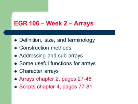 EGR 106 – Week 2 – Arrays Definition, size, and terminology Construction methods Addressing and sub-arrays Some useful functions for arrays Character arrays.