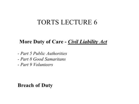 TORTS LECTURE 6 More Duty of Care - Civil Liability Act - Part 5 Public Authorities - Part 8 Good Samaritans - Part 9 Volunteers Breach of Duty.