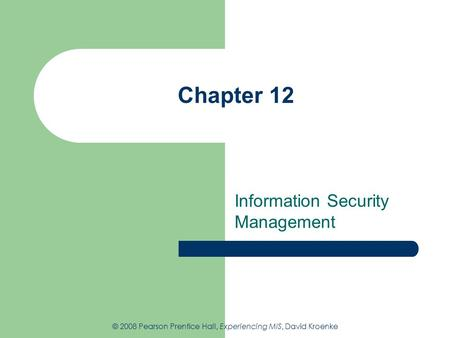Chapter 12 Information Security Management © 2008 Pearson Prentice Hall, Experiencing MIS, David Kroenke.