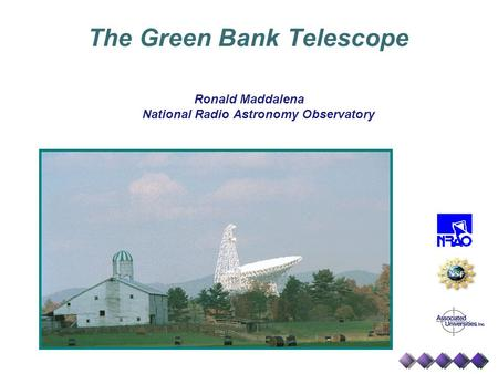 The Green Bank Telescope Ronald Maddalena National Radio Astronomy Observatory.