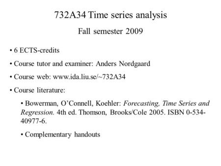 732A34 Time series analysis Fall semester 2009 6 ECTS-credits Course tutor and examiner: Anders Nordgaard Course web: www.ida.liu.se/~732A34 Course literature: